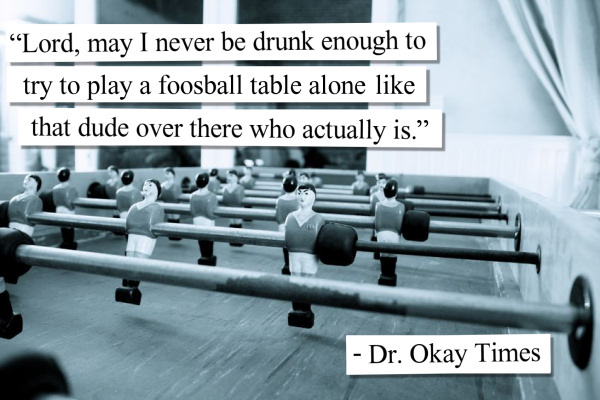 Lord, may I never be drunk enough to try to play a Foosball table alone like that dude over there who actually is.