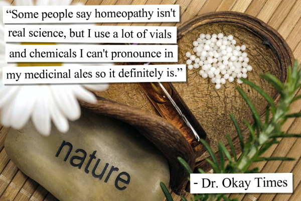 Some people say homeopathy isn't real science, but I use a lot of vials and chemicals I can't pronounce in my medicinal ales so it definitely is.