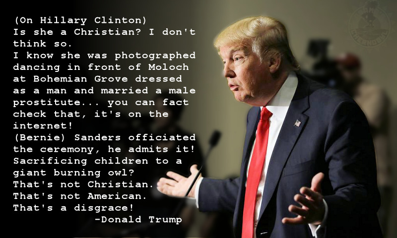 (On Hillary Clinton) Is she a Christian? I don't think so. I know she was photographed dancing in front of Moloch at Bohemian Grove dressed as a man and married a male prostitute... you can fact check that. (Bernie) Sanders officiated the ceremony, he admits it! Sacrificing children to a giant burning owl? That's not Christian. That's not American. That's a disgrace! -Donal Trump